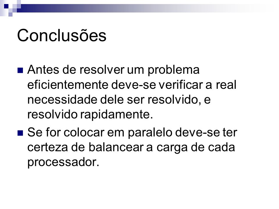 Conclusões Antes de resolver um problema eficientemente deve-se verificar a real necessidade dele ser resolvido, e resolvido rapidamente.