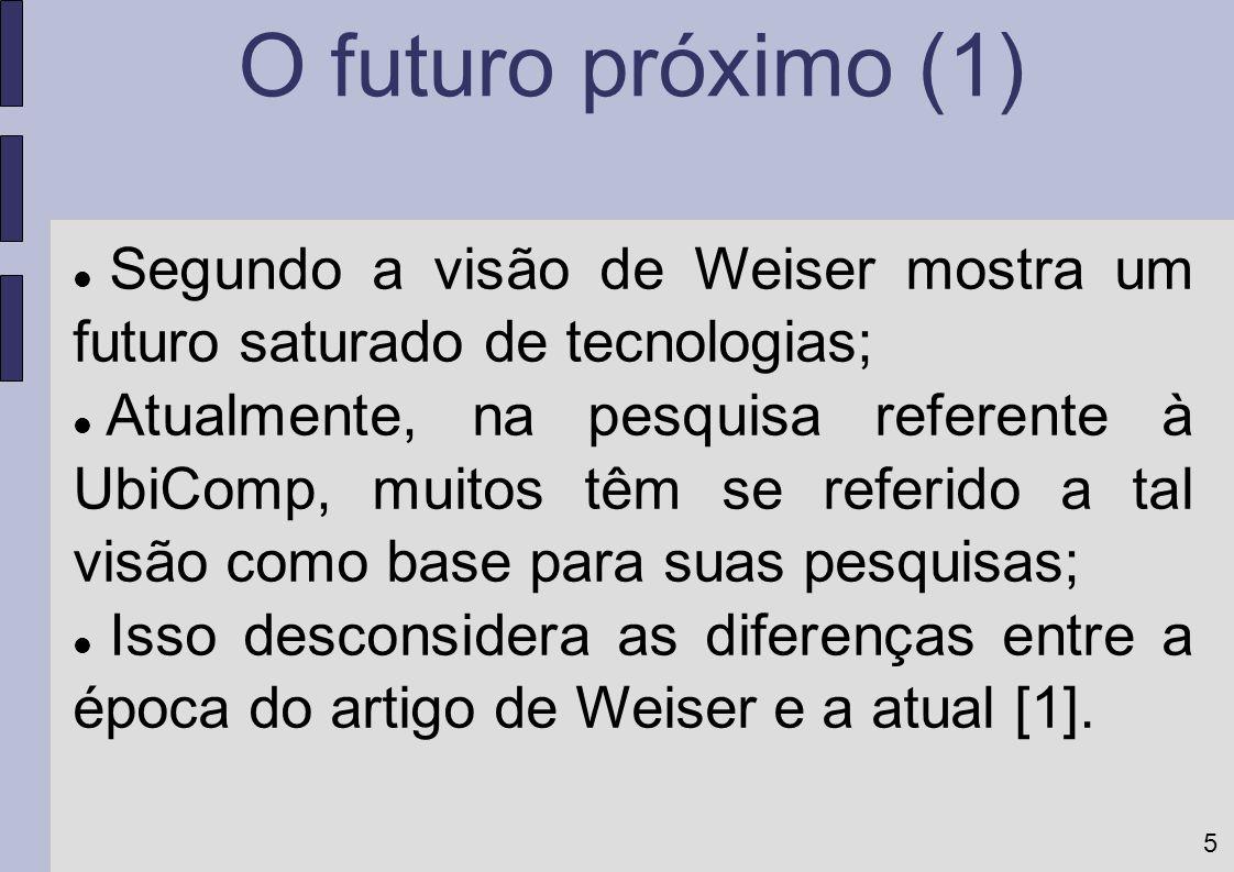 O futuro próximo (1) Segundo a visão de Weiser mostra um futuro saturado de tecnologias;