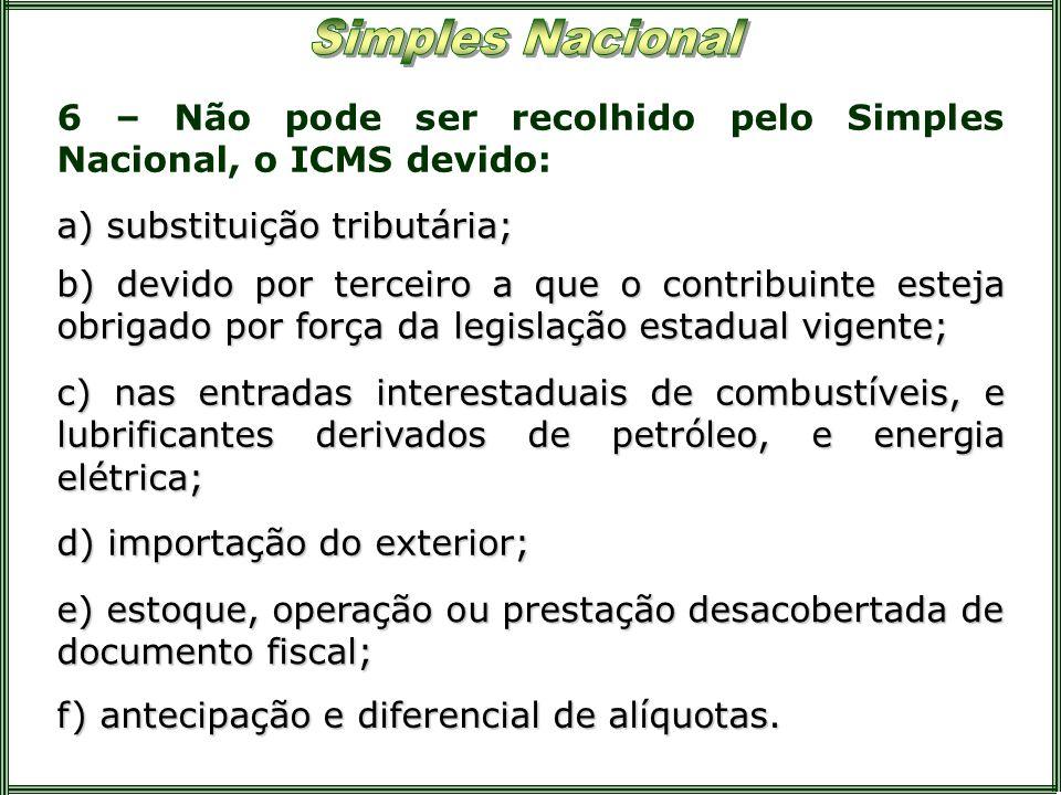 6 – Não pode ser recolhido pelo Simples Nacional, o ICMS devido: