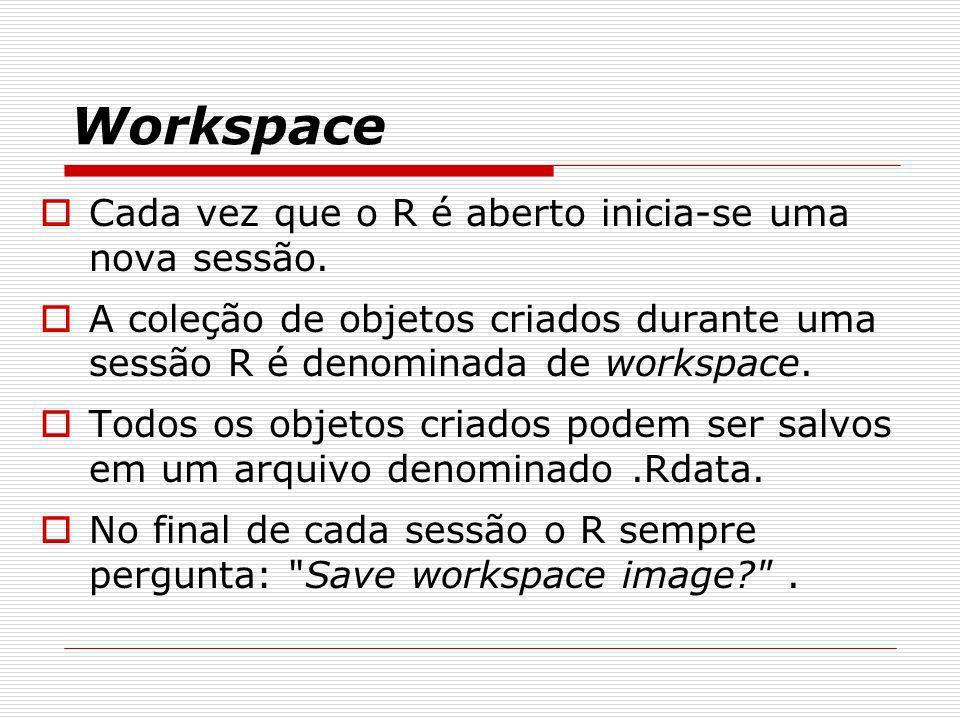 Workspace Cada vez que o R é aberto inicia-se uma nova sessão.