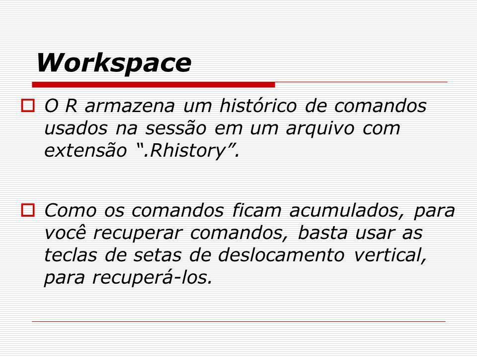 Workspace O R armazena um histórico de comandos usados na sessão em um arquivo com extensão .Rhistory .
