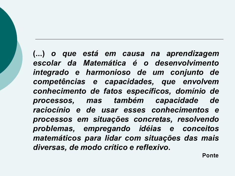 (...) o que está em causa na aprendizagem escolar da Matemática é o desenvolvimento integrado e harmonioso de um conjunto de competências e capacidades, que envolvem conhecimento de fatos específicos, domínio de processos, mas também capacidade de raciocínio e de usar esses conhecimentos e processos em situações concretas, resolvendo problemas, empregando idéias e conceitos matemáticos para lidar com situações das mais diversas, de modo crítico e reflexivo.