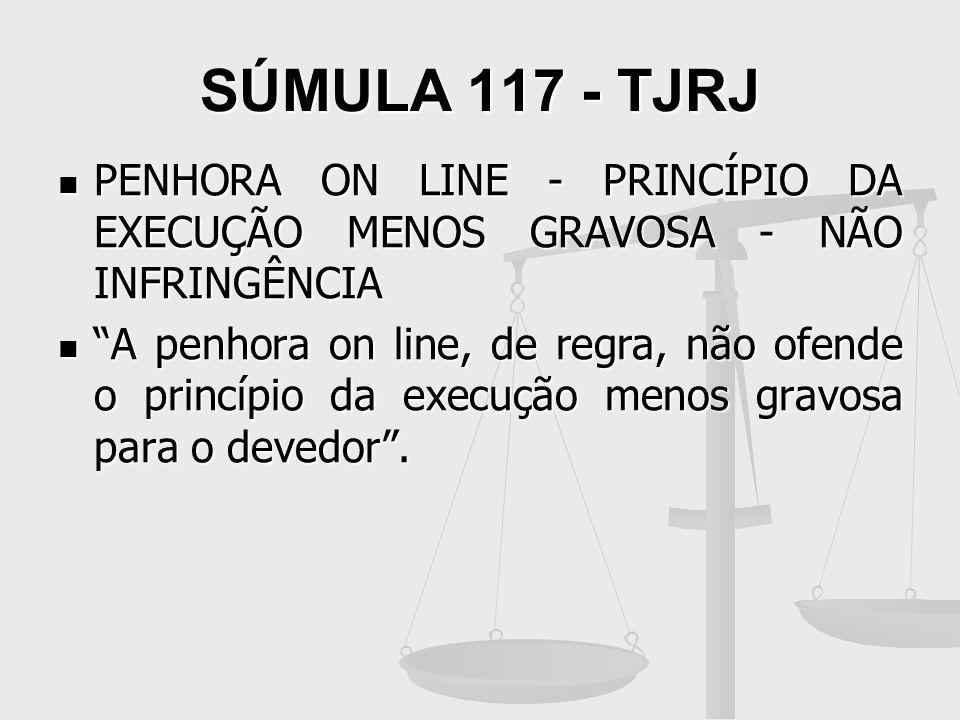 SÚMULA 117 - TJRJ PENHORA ON LINE - PRINCÍPIO DA EXECUÇÃO MENOS GRAVOSA - NÃO INFRINGÊNCIA.