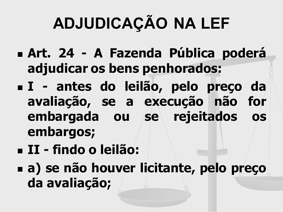 ADJUDICAÇÃO NA LEF Art. 24 - A Fazenda Pública poderá adjudicar os bens penhorados: