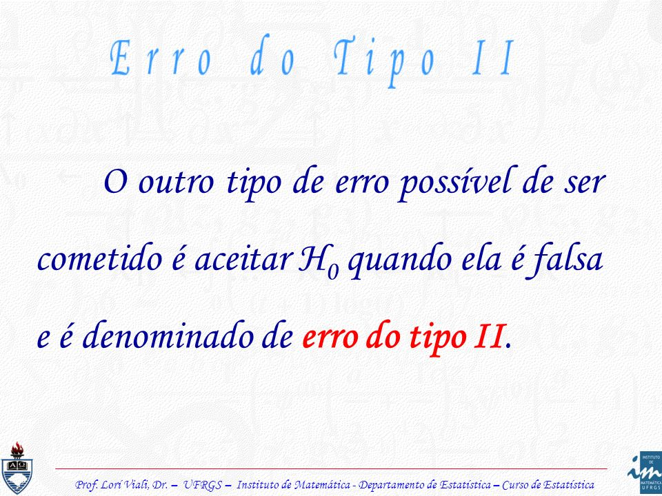 Erro do Tipo IIO outro tipo de erro possível de ser cometido é aceitar H0 quando ela é falsa e é denominado de erro do tipo II.