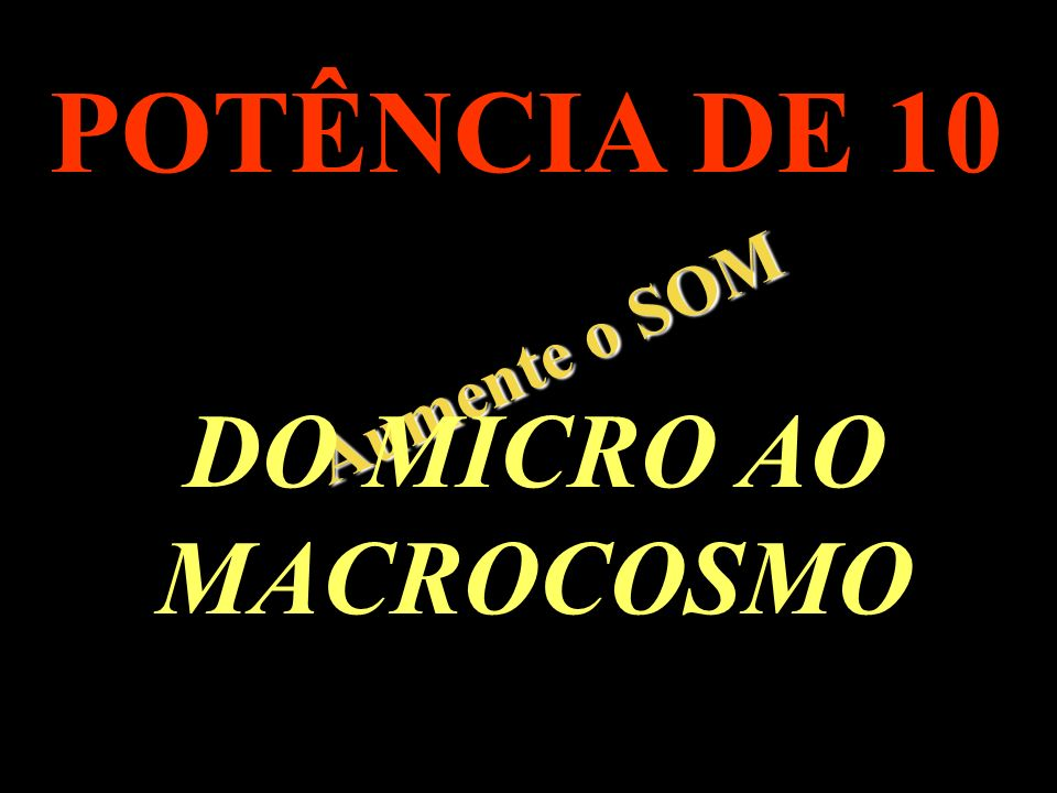 POTÊNCIA DE 10 Aumente o SOM DO MICRO AO MACROCOSMO .