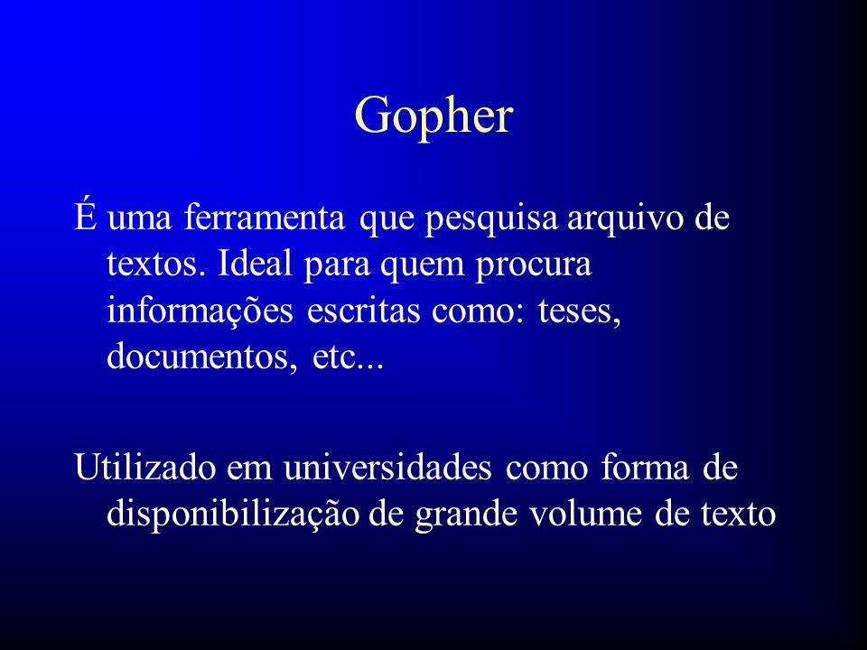 Gopher É uma ferramenta que pesquisa arquivo de textos. Ideal para quem procura informações escritas como: teses, documentos, etc...
