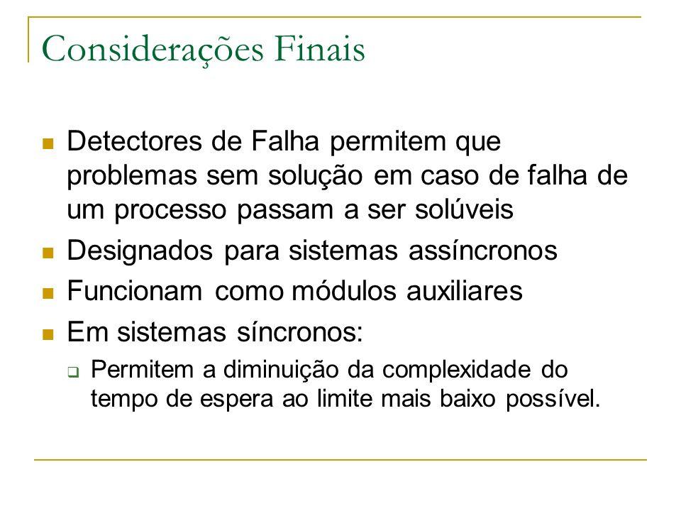 Considerações Finais Detectores de Falha permitem que problemas sem solução em caso de falha de um processo passam a ser solúveis.
