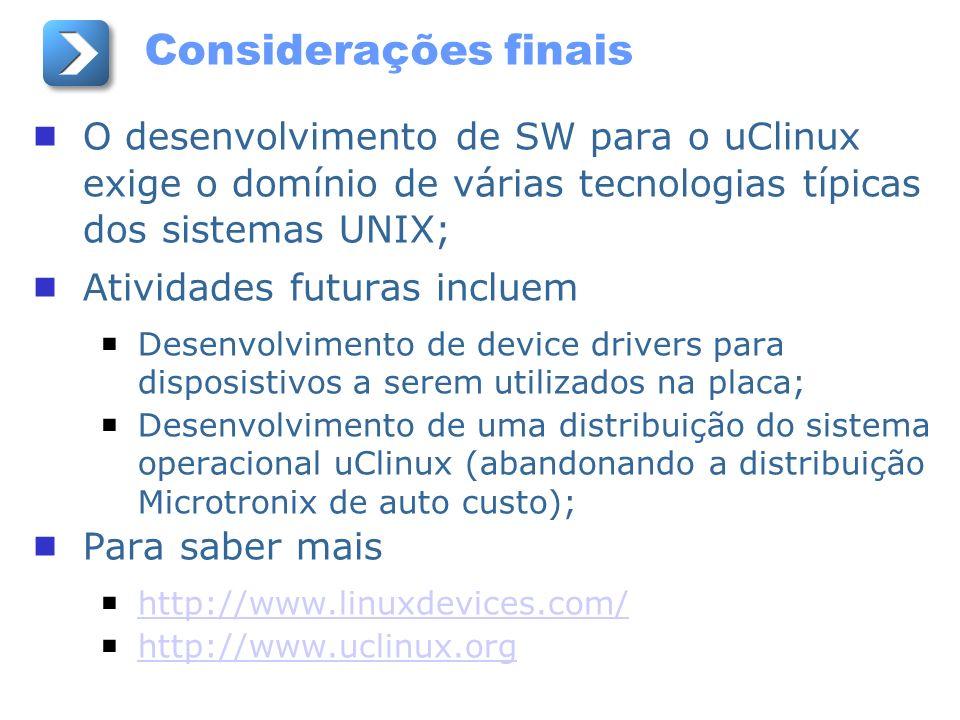 Considerações finais O desenvolvimento de SW para o uClinux exige o domínio de várias tecnologias típicas dos sistemas UNIX;