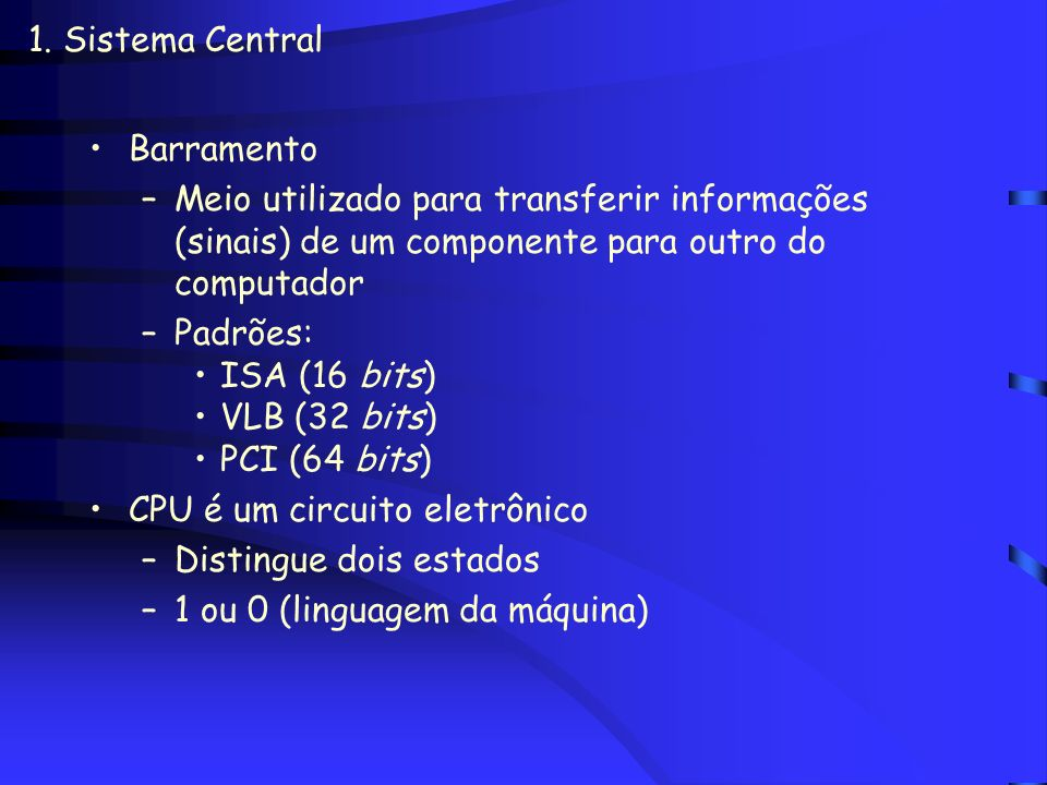 1. Sistema CentralBarramento. Meio utilizado para transferir informações (sinais) de um componente para outro do computador.