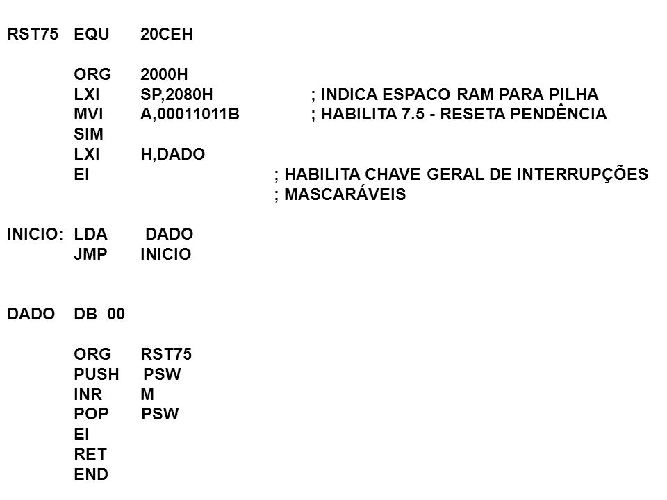 RST75 EQU 20CEH ORG 2000H. LXI SP,2080H ; INDICA ESPACO RAM PARA PILHA. MVI A,00011011B ; HABILITA 7.5 - RESETA PENDÊNCIA.