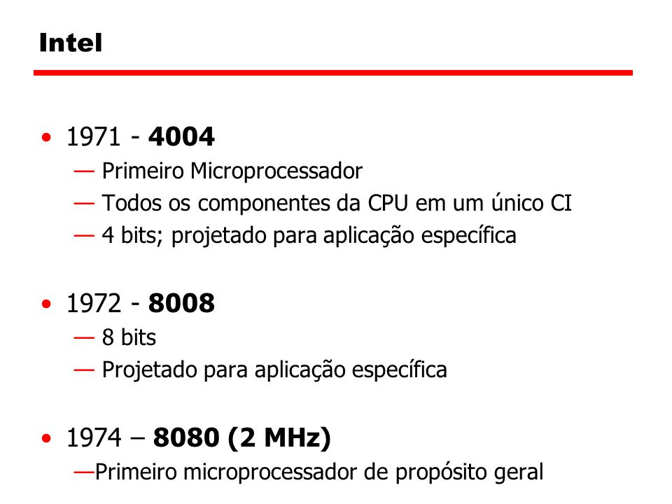 Intel 1971 - 4004. Primeiro Microprocessador. Todos os componentes da CPU em um único CI. 4 bits; projetado para aplicação específica.