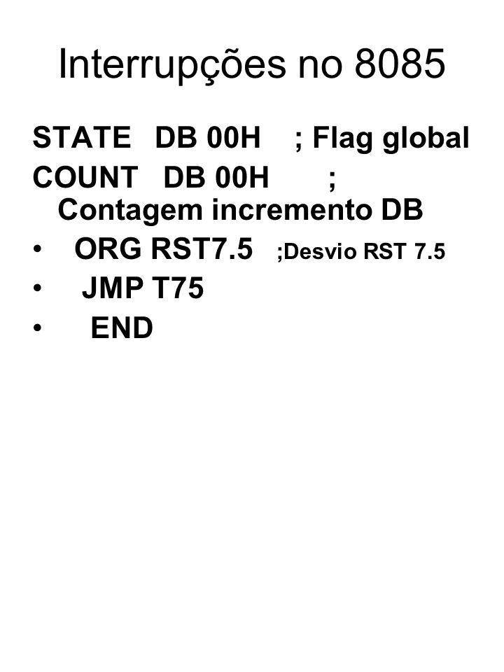 Interrupções no 8085 STATE DB 00H ; Flag global