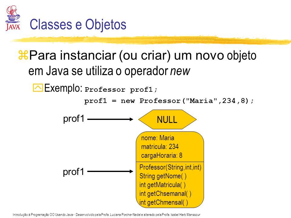 Classes e Objetos Para instanciar (ou criar) um novo objeto em Java se utiliza o operador new. Exemplo: