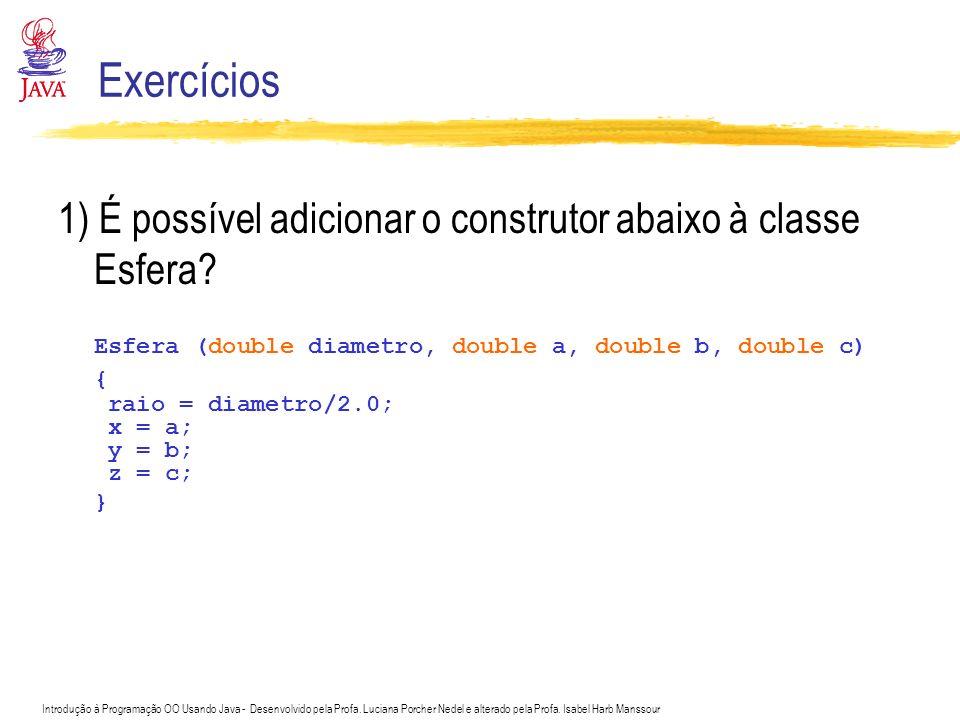 Exercícios 1) É possível adicionar o construtor abaixo à classe Esfera Esfera (double diametro, double a, double b, double c)