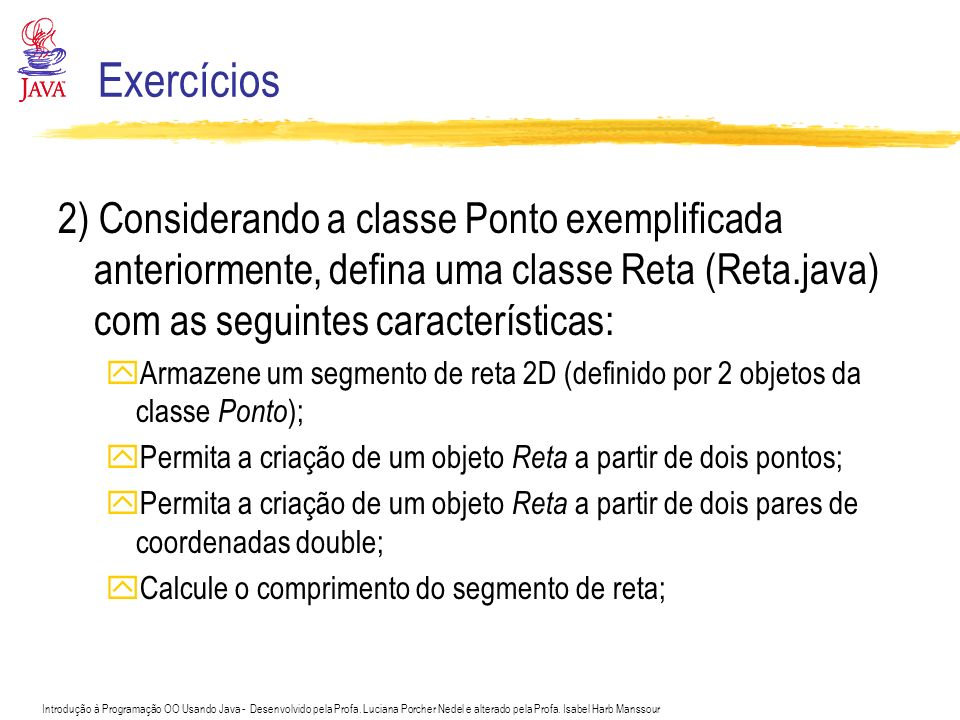 Exercícios 2) Considerando a classe Ponto exemplificada anteriormente, defina uma classe Reta (Reta.java) com as seguintes características: