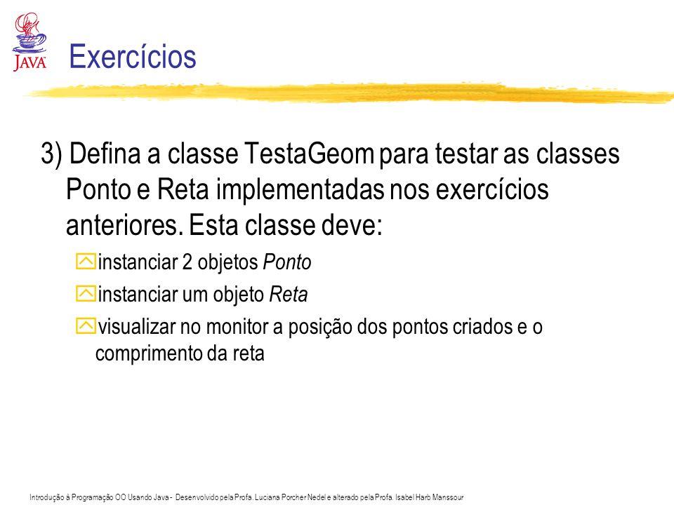 Exercícios 3) Defina a classe TestaGeom para testar as classes Ponto e Reta implementadas nos exercícios anteriores. Esta classe deve: