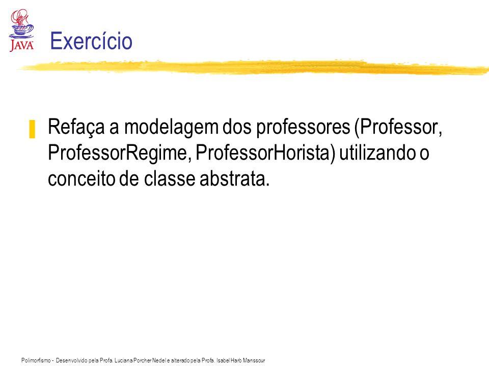 Exercício Refaça a modelagem dos professores (Professor, ProfessorRegime, ProfessorHorista) utilizando o conceito de classe abstrata.