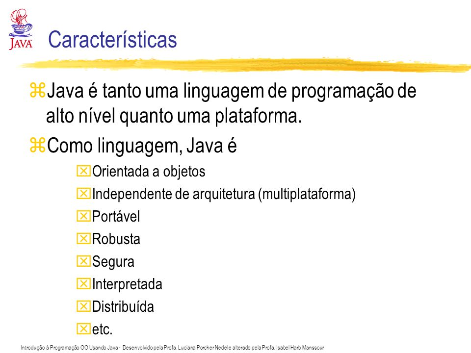 Características Java é tanto uma linguagem de programação de alto nível quanto uma plataforma. Como linguagem, Java é.