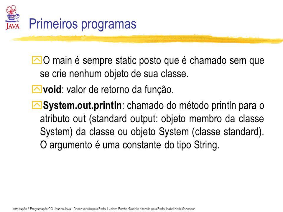 Primeiros programas O main é sempre static posto que é chamado sem que se crie nenhum objeto de sua classe.