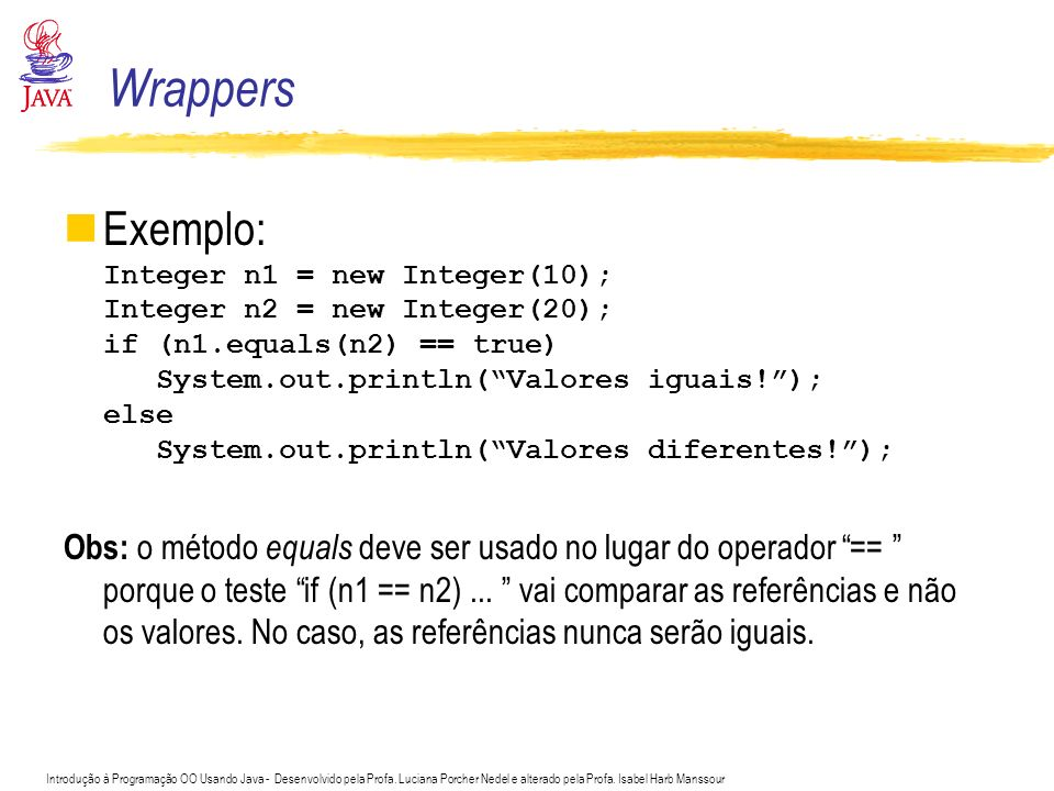 Wrappers Exemplo: Integer n1 = new Integer(10); Integer n2 = new Integer(20); if (n1.equals(n2) == true)