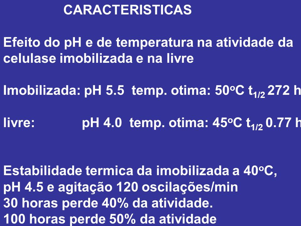CARACTERISTICAS Efeito do pH e de temperatura na atividade da. celulase imobilizada e na livre. Imobilizada: pH 5.5 temp. otima: 50oC t1/2 272 h.