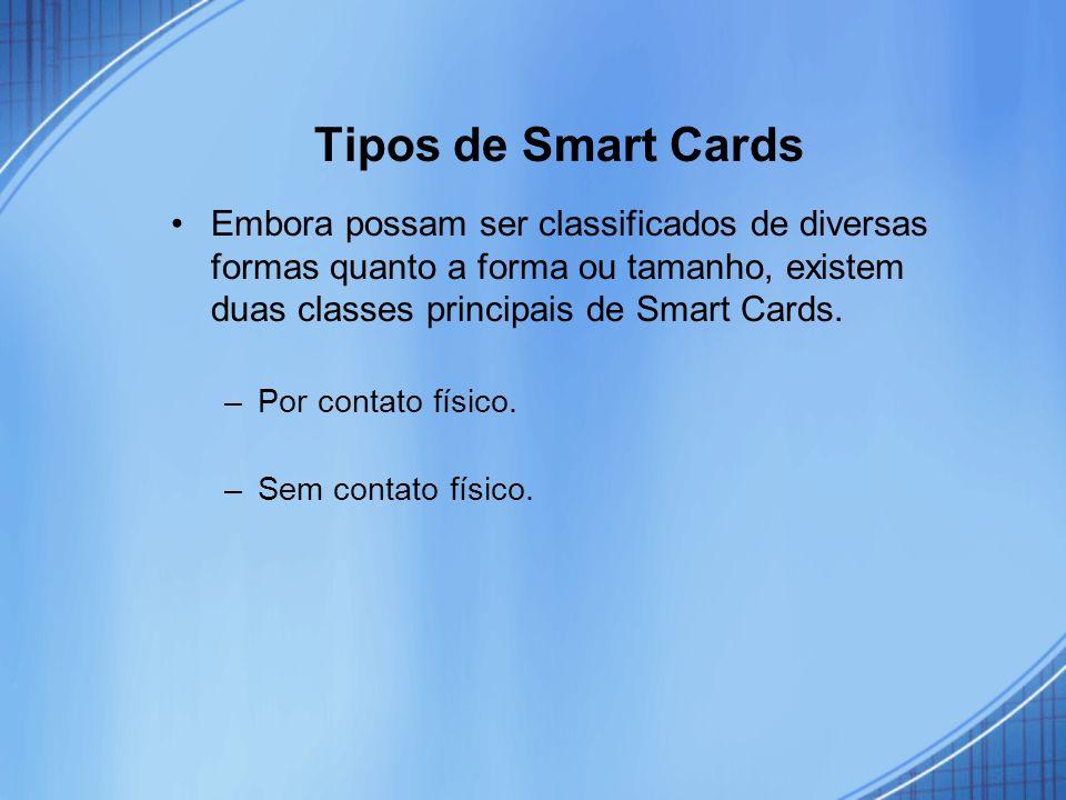 Tipos de Smart Cards Embora possam ser classificados de diversas formas quanto a forma ou tamanho, existem duas classes principais de Smart Cards.