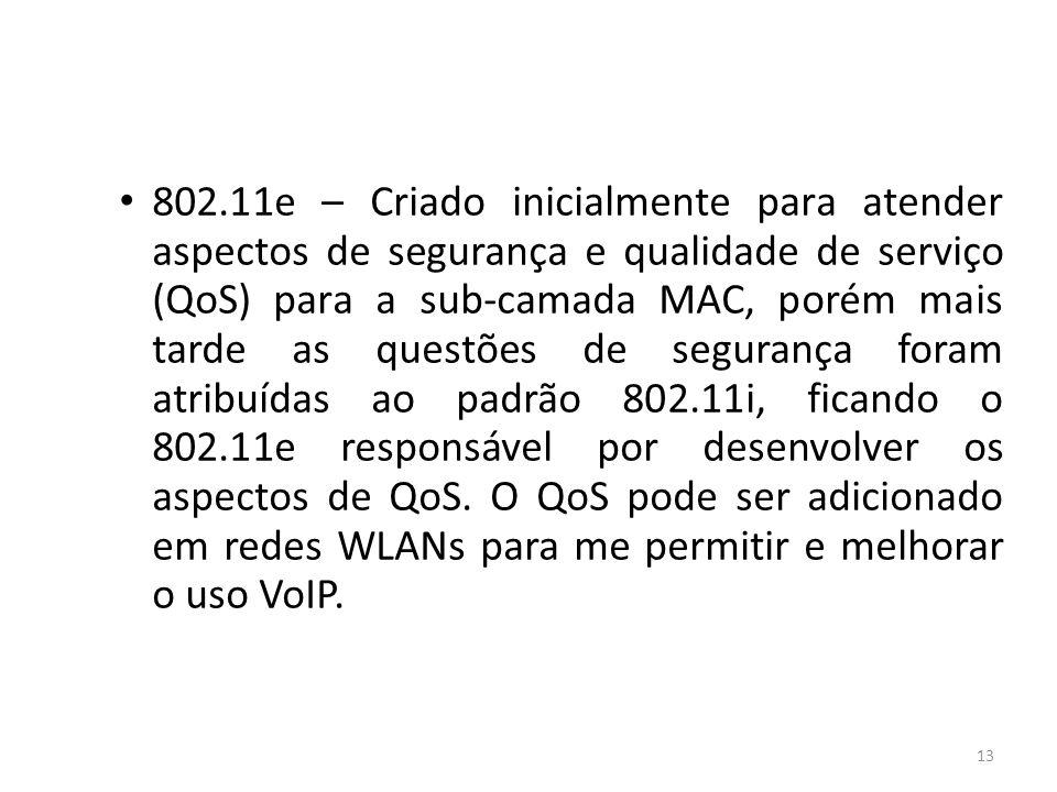 802.11e – Criado inicialmente para atender aspectos de segurança e qualidade de serviço (QoS) para a sub-camada MAC, porém mais tarde as questões de segurança foram atribuídas ao padrão 802.11i, ficando o 802.11e responsável por desenvolver os aspectos de QoS.