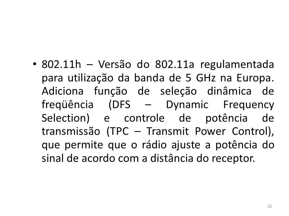 802.11h – Versão do 802.11a regulamentada para utilização da banda de 5 GHz na Europa.