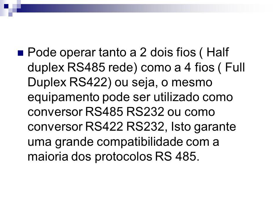 Pode operar tanto a 2 dois fios ( Half duplex RS485 rede) como a 4 fios ( Full Duplex RS422) ou seja, o mesmo equipamento pode ser utilizado como conversor RS485 RS232 ou como conversor RS422 RS232, Isto garante uma grande compatibilidade com a maioria dos protocolos RS 485.