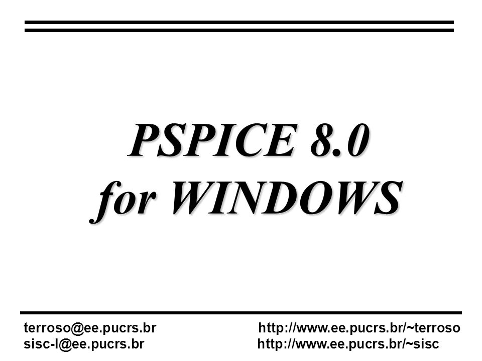 PSPICE 8.0 for WINDOWS. terroso@ee.pucrs.br http://www.ee.pucrs.br/~terroso.