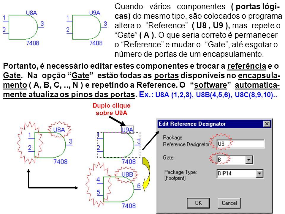 Quando vários componentes ( portas lógi-cas) do mesmo tipo, são colocados o programa altera o Reference ( U8 , U9 ), mas repete o Gate ( A ). O que seria correto é permanecer o Reference e mudar o Gate , até esgotar o número de portas de um encapsulamento.