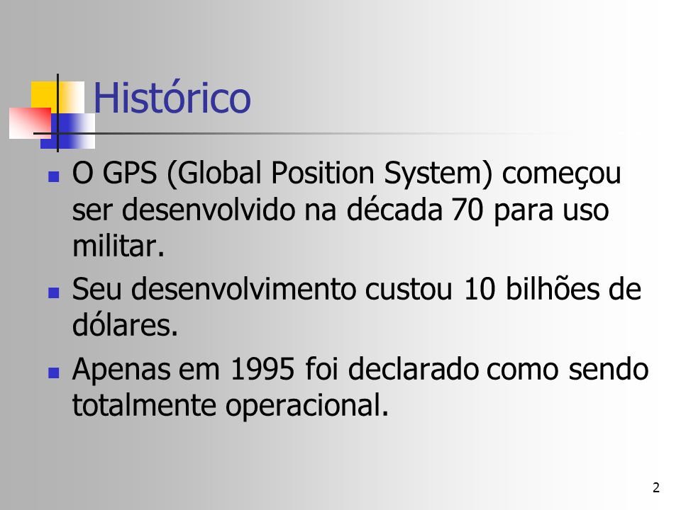 Histórico O GPS (Global Position System) começou ser desenvolvido na década 70 para uso militar. Seu desenvolvimento custou 10 bilhões de dólares.