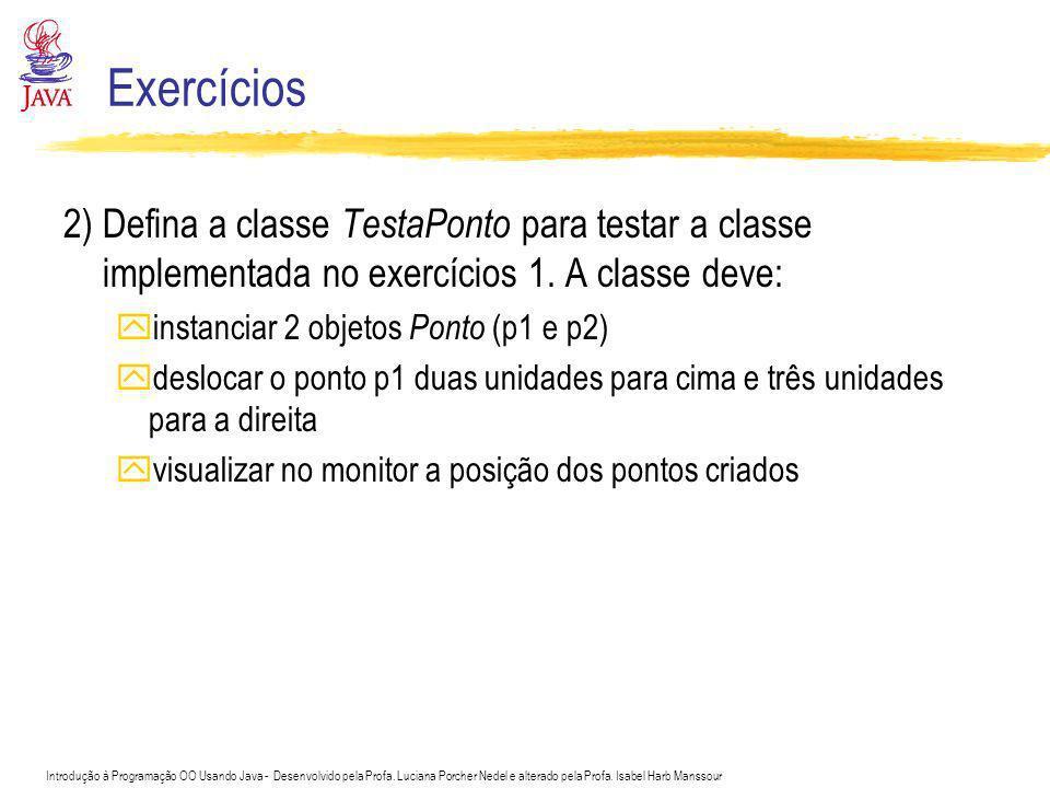 Exercícios 2) Defina a classe TestaPonto para testar a classe implementada no exercícios 1. A classe deve: