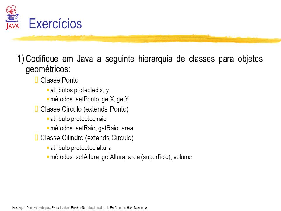 Exercícios 1) Codifique em Java a seguinte hierarquia de classes para objetos geométricos: Classe Ponto.