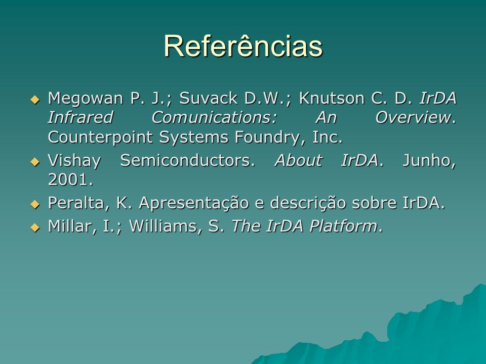 Referências Megowan P. J.; Suvack D.W.; Knutson C. D. IrDA Infrared Comunications: An Overview. Counterpoint Systems Foundry, Inc.