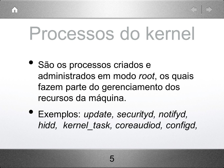 Processos do kernel São os processos criados e administrados em modo root, os quais fazem parte do gerenciamento dos recursos da máquina.