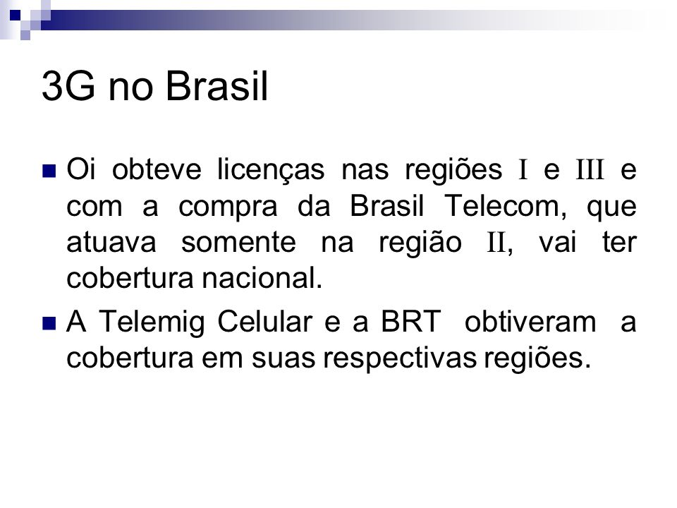 3G no Brasil Oi obteve licenças nas regiões I e III e com a compra da Brasil Telecom, que atuava somente na região II, vai ter cobertura nacional.