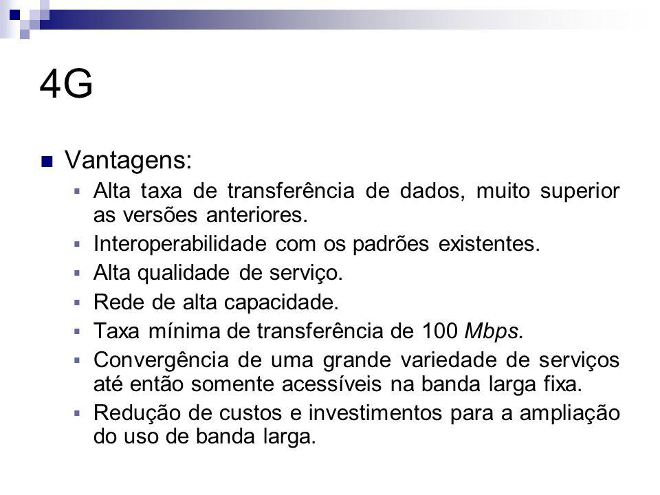 4G Vantagens: Alta taxa de transferência de dados, muito superior as versões anteriores. Interoperabilidade com os padrões existentes.