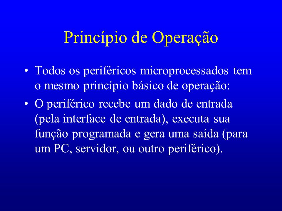 Princípio de Operação Todos os periféricos microprocessados tem o mesmo princípio básico de operação: