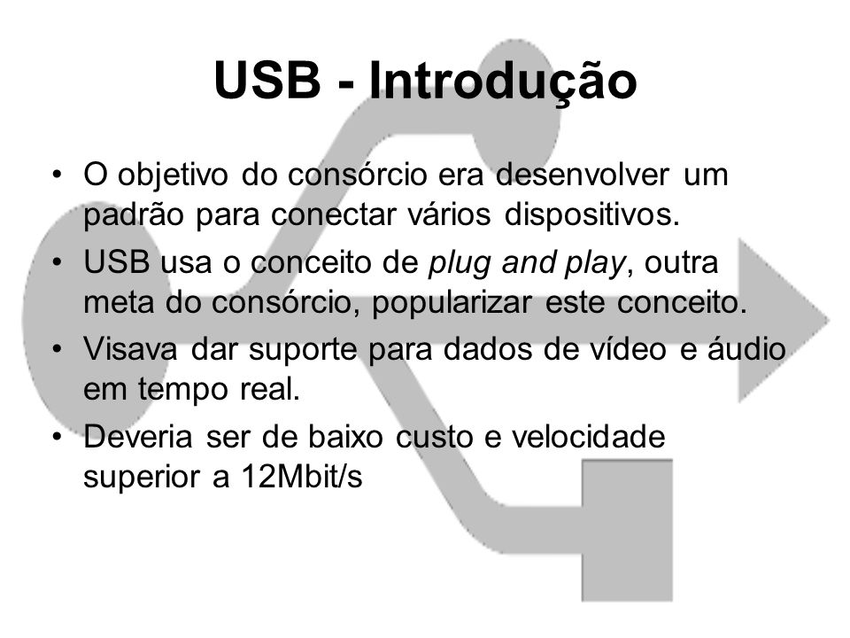 USB - Introdução O objetivo do consórcio era desenvolver um padrão para conectar vários dispositivos.