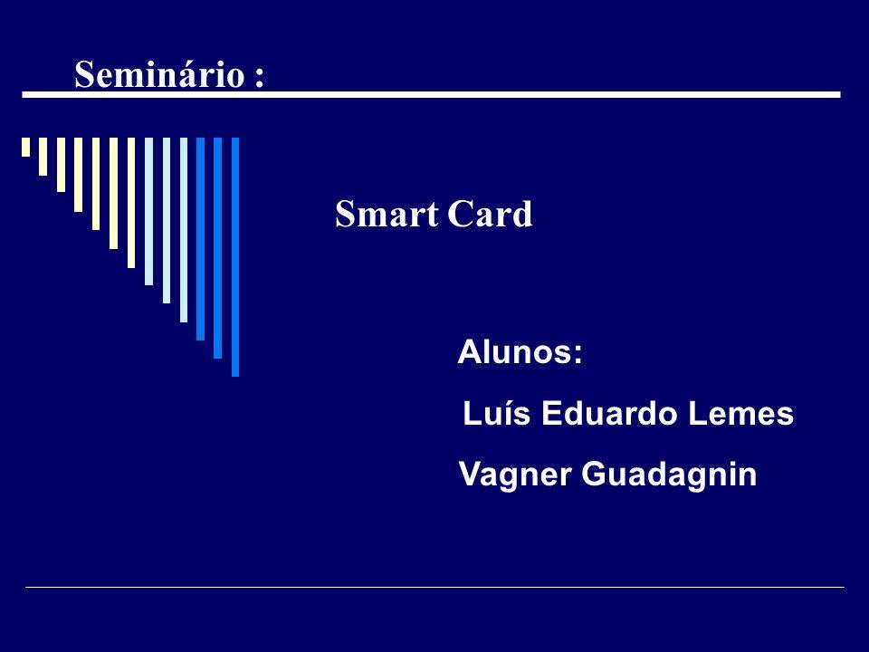 Seminário : Smart Card Alunos: Luís Eduardo Lemes Vagner Guadagnin