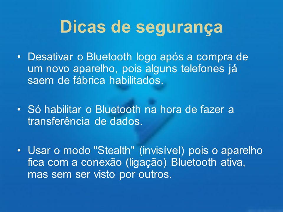Dicas de segurança Desativar o Bluetooth logo após a compra de um novo aparelho, pois alguns telefones já saem de fábrica habilitados.