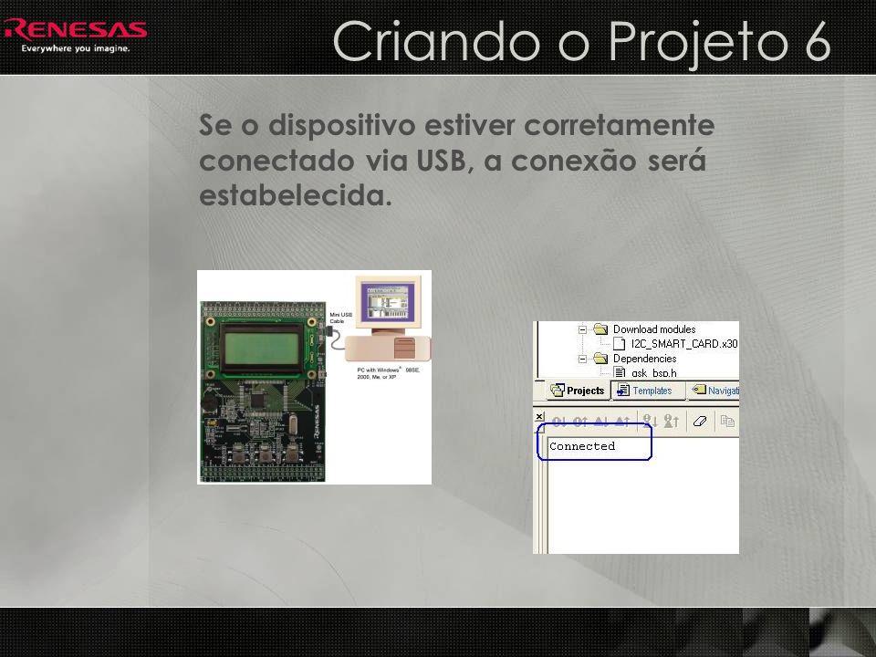 Criando o Projeto 6 Se o dispositivo estiver corretamente conectado via USB, a conexão será estabelecida.