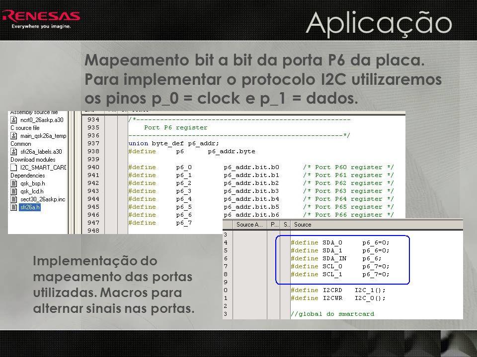 Aplicação Mapeamento bit a bit da porta P6 da placa. Para implementar o protocolo I2C utilizaremos os pinos p_0 = clock e p_1 = dados.