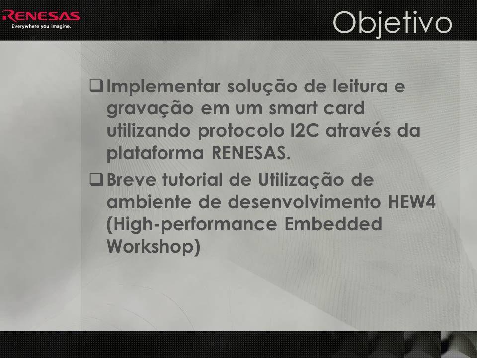 Objetivo Implementar solução de leitura e gravação em um smart card utilizando protocolo I2C através da plataforma RENESAS.