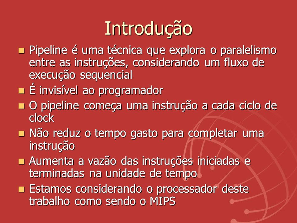 IntroduçãoPipeline é uma técnica que explora o paralelismo entre as instruções, considerando um fluxo de execução sequencial.