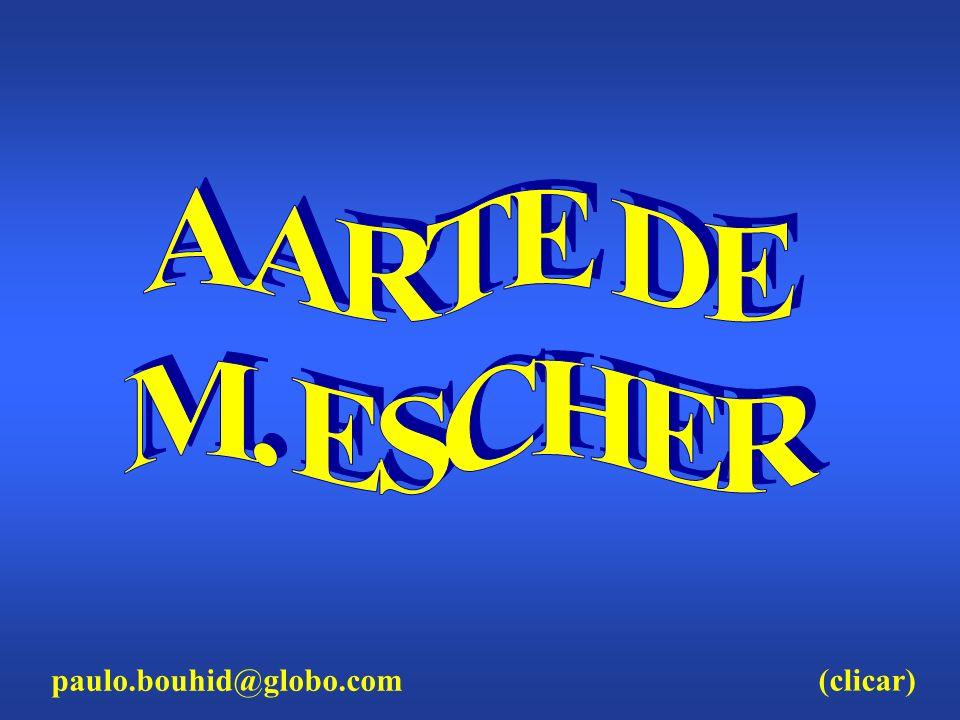 A ARTE DE M. ESCHER paulo.bouhid@globo.com (clicar)