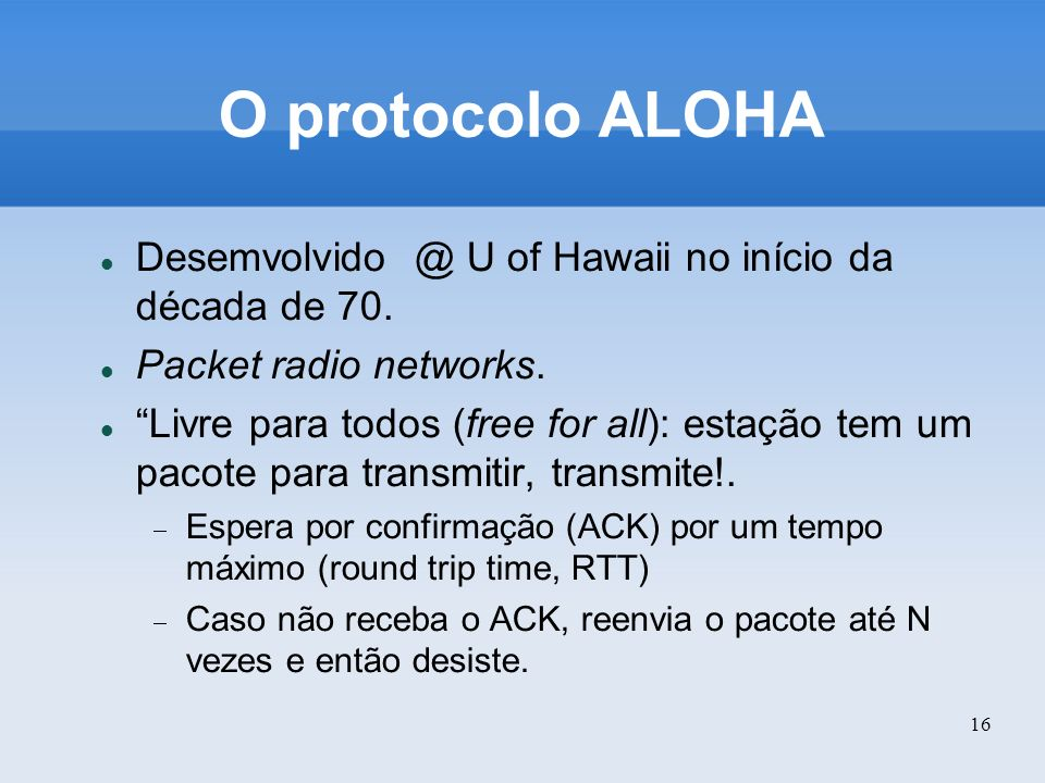 O protocolo ALOHA Desemvolvido @ U of Hawaii no início da década de 70. Packet radio networks.