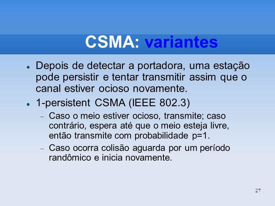 CSMA: variantes Depois de detectar a portadora, uma estação pode persistir e tentar transmitir assim que o canal estiver ocioso novamente.